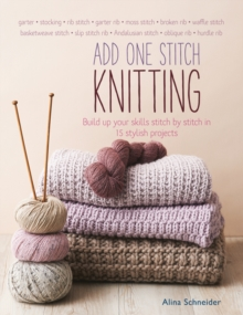 Add One Stitch Knitting : Build Up Your Skills Stitch by Stitch in 15 Stylish Projects, Paperback Book
