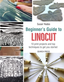 Beginner's Guide to Linocut : 10 Print Projects with Top Techniques to Get You Started, Paperback / softback Book