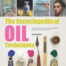 The Encyclopedia of Oil Techniques : A Unique Visual Directory of Oil Painting Techniques, with Guidance on How to Use Them, Paperback / softback Book