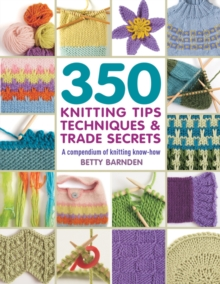 350 Knitting Tips, Techniques & Trade Secrets : A Compendium of Knitting Know-How, Paperback Book