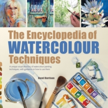 The Encyclopedia of Watercolour Techniques : A Unique Visual Directory of Watercolour Painting Techniques, with Guidance on How to Use Them, Paperback Book