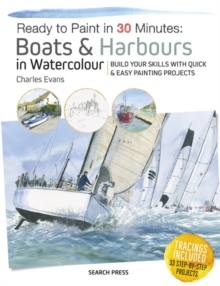 Ready to Paint in 30 Minutes: Boats & Harbours in Watercolour : Build Your Skills with Quick & Easy Painting Projects, Paperback / softback Book