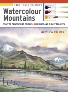 Take Three Colours: Watercolour Mountains : Start to Paint with 3 Colours, 3 Brushes and 9 Easy Projects, Paperback / softback Book