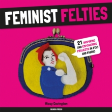 Feminist Felties : 21 Inspiring and Empowering Projects in Felt and Fabric, Paperback / softback Book