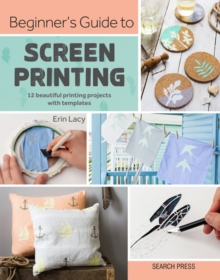 Beginner's Guide to Screen Printing : 12 Beautiful Printing Projects with Templates, Paperback / softback Book