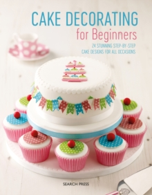 Cake Decorating for Beginners : 24 Stunning Step-by-Step Cake Designs for All Occasions, Paperback / softback Book
