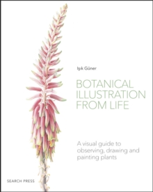Botanical Illustration from Life : A Visual Guide to Observing, Drawing and Painting Plants, Paperback / softback Book