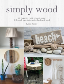 Simply Wood : 22 Elegantly Rustic Projects Using Driftwood, Logs, Twigs and Other Found Wood, Paperback / softback Book
