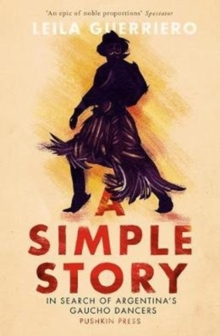 A Simple Story : In Search of Argentina's Gaucho Dancers, Paperback Book