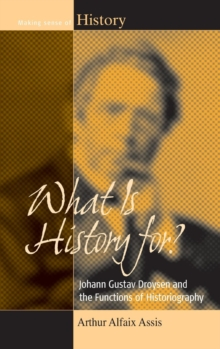 What is History For? : Johann Gustav Droysen and the Functions of Historiography, Hardback Book