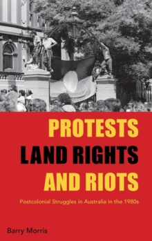 Protests, Land Rights, and Riots : Postcolonial Struggles in Australia in the 1980s, Hardback Book