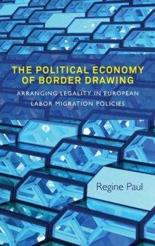 The Political Economy of Border Drawing : Arranging Legality in European Labor Migration Policies, Hardback Book