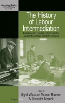 The History of Labour Intermediation : Institutions and Finding Employment in the Nineteenth and Early Twentieth Centuries, Hardback Book