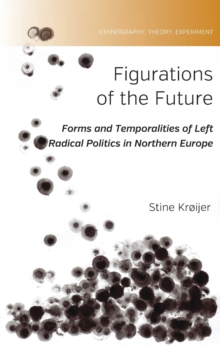 Figurations of the Future : Forms and Temporalities of Left Radical Politics in Northern Europe, Hardback Book