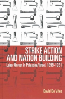 Strike Action and Nation Building : Labor Unrest in Palestine/Israel, 1899-1951, Hardback Book