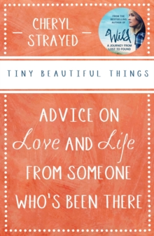 Tiny Beautiful Things : Advice on Love and Life from Someone Who's Been There, Paperback / softback Book