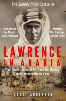 Lawrence in Arabia : War, Deceit, Imperial Folly and the Making of the Modern Middle East, Paperback Book