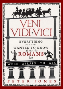 Veni, Vidi, Vici : Everything you ever wanted to know about the Romans but were afraid to ask, Paperback / softback Book