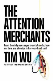 The Attention Merchants : How Our Time and Attention Are Gathered and Sold, Hardback Book