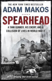 Spearhead : An American Tank Gunner, His Enemy and a Collision of Lives in World War II, EPUB eBook
