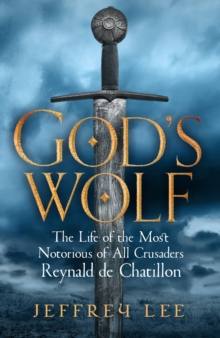 God's Wolf : The Life of the Most Notorious of All Crusaders: Reynald de Chatillon, Hardback Book