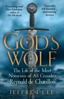 God's Wolf : The Life of the Most Notorious of All Crusaders: Reynald de Chatillon, Paperback Book