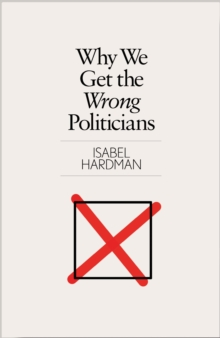 Why We Get the Wrong Politicians, Hardback Book