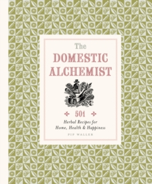 The Domestic Alchemist : 501 Herbal Recipes for Home, Health & Happiness, Hardback Book