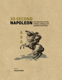 30-Second Napoleon : The 50 Fundamentals of His Life, Strategies, and Legacy, Each Explained in Half a Minute, Hardback Book