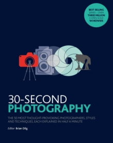 30-Second Photography : The 50 most thought-provoking  photographers, styles and techniques, each explained in half a minute, Paperback Book