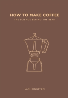 How to Make Coffee : The Science Behind the Bean, Paperback Book