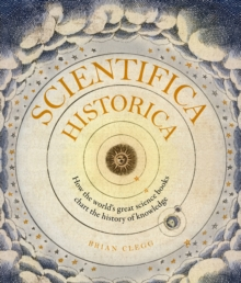 Scientifica Historica : How the world's great science books chart the history of knowledge, Hardback Book