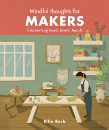 Mindful Thoughts for Makers : Connecting head, heart, hands, Hardback Book