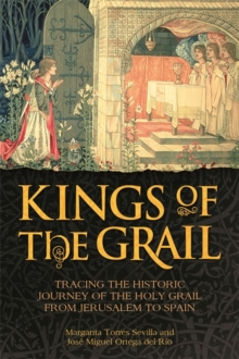 Kings of the Grail : Tracing the Historic Journey of the Holy Grail from Jerusalem to Spain, Hardback Book