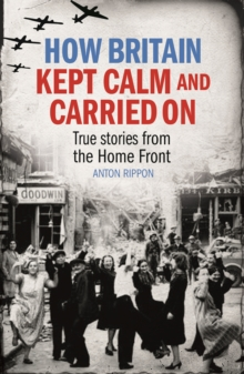 How Britain Kept Calm and Carried on : True Stories from the Home Front, Paperback Book