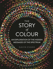 The Story of Colour : An Exploration of the Hidden Messages of the Spectrum, Hardback Book