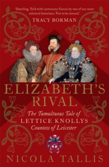 Elizabeth's Rival : The Tumultuous Tale of Lettice Knollys, Countess of Leicester, Hardback Book