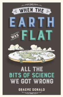 When the Earth Was Flat : All the Bits of Science We Got Wrong, Paperback Book