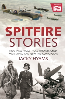 Spitfire Stories : True Tales from Those Who Designed, Maintained and Flew the Iconic Plane, EPUB eBook