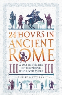 24 Hours in Ancient Rome : A Day in the Life of the People Who Lived There, Hardback Book