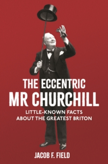 The Eccentric Mr Churchill : Little-Known Facts About the Greatest Briton, Hardback Book