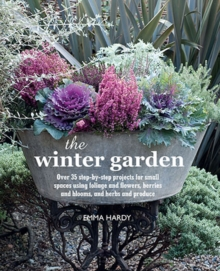 The Winter Garden : Over 35 Step-by-Step Projects for Small Spaces Using Foliage and Flowers, Berries and Blooms, and Herbs and Produce, Hardback Book