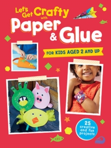 Let's Get Crafty with Paper & Glue : 25 Creative and Fun Projects for Kids Aged 2 and Up, Paperback Book
