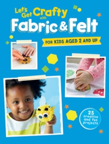 Let's Get Crafty with Fabric & Felt : 25 Creative and Fun Projects for Kids Aged 2 and Up, Paperback Book