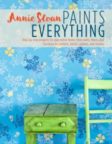 Annie Sloan Paints Everything : Step-By-Step Projects for Your Entire Home, from Walls, Floors, and Furniture, to Curtains, Blinds, Pillows, and Shades, Paperback / softback Book
