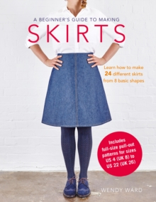 A Beginner's Guide to Making Skirts : Learn How to Make 24 Different Skirts from 8 Basic Shapes, Paperback / softback Book