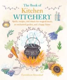 The Book of Kitchen Witchery : Spells, Recipes, and Rituals for Magical Meals, an Enchanted Garden, and a Happy Home, Paperback Book