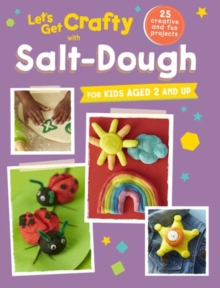 Let's Get Crafty with Salt-Dough : 25 Creative and Fun Projects for Kids Aged 2 and Up, Paperback / softback Book