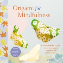 Origami for Mindfulness : Color and Fold Your Way to Inner Peace with These 35 Calming Projects, Paperback Book