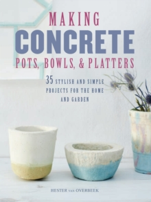 Making Concrete Pots, Bowls, and Platters : 35 Stylish and Simple Projects for the Home and Garden, Paperback / softback Book